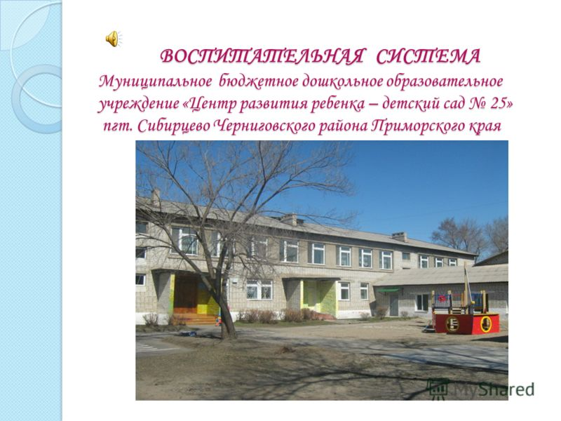 ВОСПИТАТЕЛЬНАЯ СИСТЕМА Муниципальное бюджетное дошкольное образовательное учреждение «Центр развития ребенка – детский сад 25» пгт. Сибирцево Черниговского района Приморского края ВОСПИТАТЕЛЬНАЯ СИСТЕМА Муниципальное бюджетное дошкольное образователь