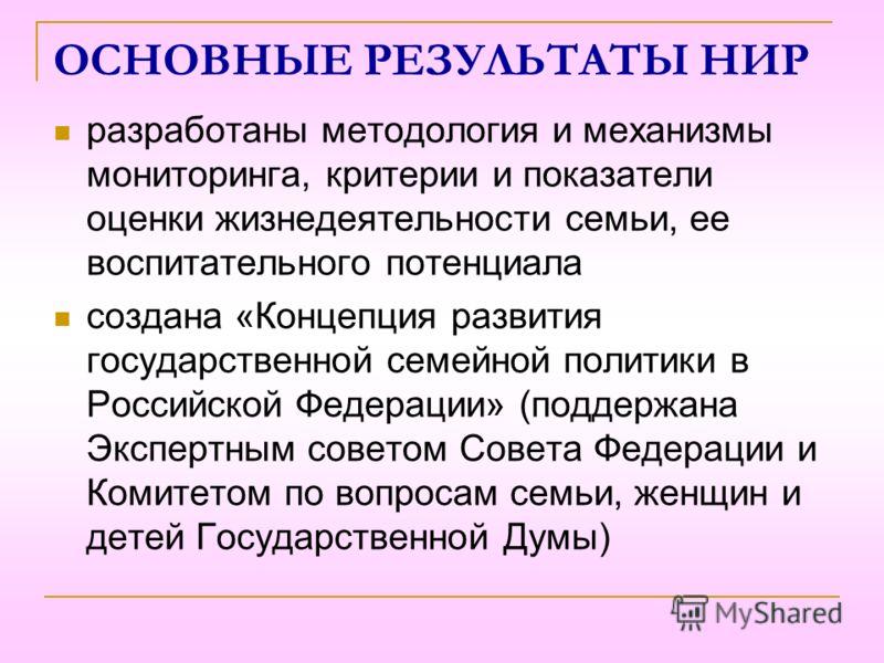 ОСНОВНЫЕ РЕЗУЛЬТАТЫ НИР разработаны методология и механизмы мониторинга, критерии и показатели оценки жизнедеятельности семьи, ее воспитательного потенциала создана «Концепция развития государственной семейной политики в Российской Федерации» (поддер