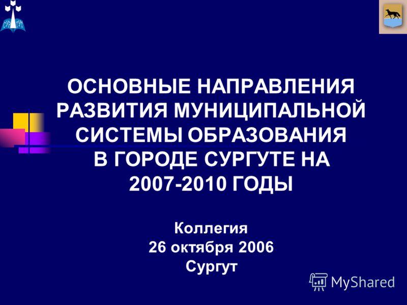 ОСНОВНЫЕ НАПРАВЛЕНИЯ РАЗВИТИЯ МУНИЦИПАЛЬНОЙ СИСТЕМЫ ОБРАЗОВАНИЯ В ГОРОДЕ СУРГУТЕ НА 2007-2010 ГОДЫ Коллегия 26 октября 2006 Сургут