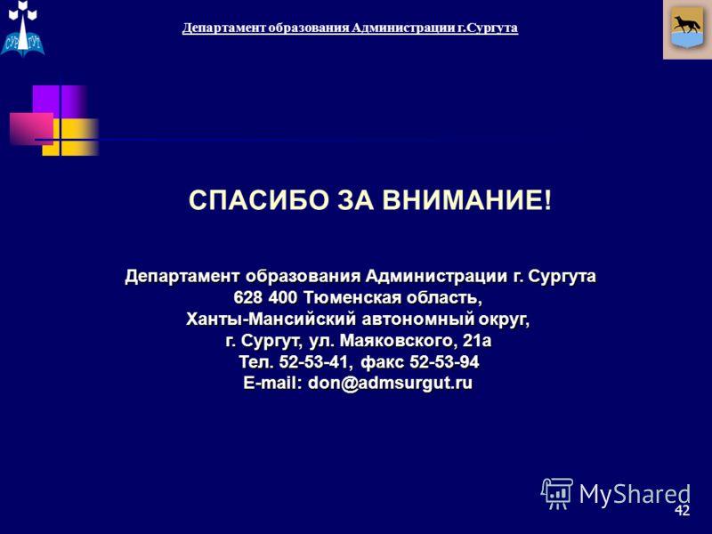 42 Департамент образования Администрации г.Сургута 628 400 Тюменская область, Ханты-Мансийский автономный округ, г. Сургут, ул. Маяковского, 21а Тел. 52-53-41, факс 52-53-94 E-mail: don@admsurgut.ru СПАСИБО ЗА ВНИМАНИЕ!