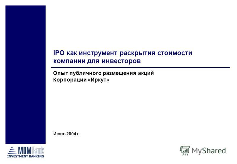 Опыт публичного размещения акций Корпорации «Иркут» IPO как инструмент раскрытия стоимости компании для инвесторов Июнь 2004 г.
