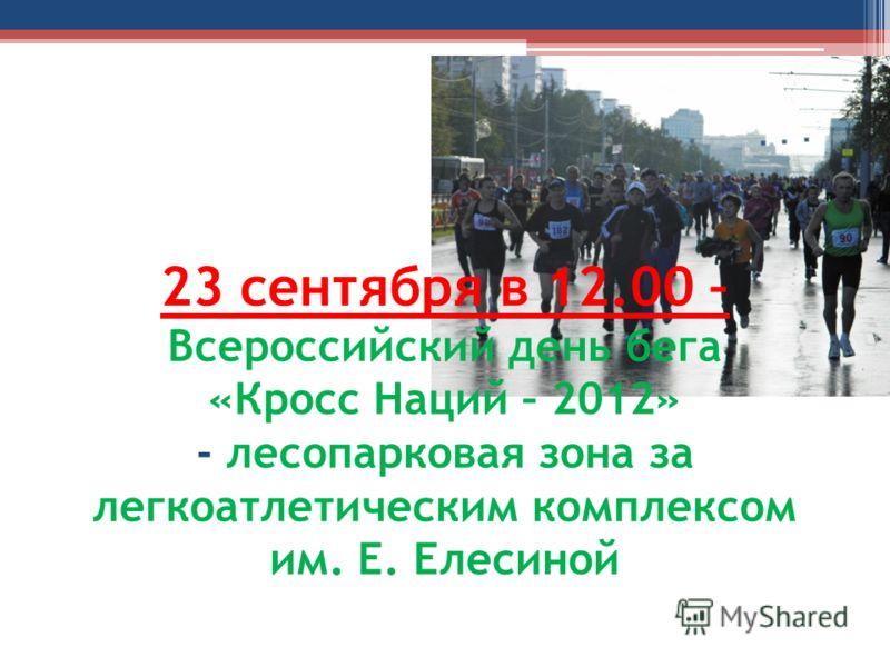 23 сентября в 12.00 – Всероссийский день бега «Кросс Наций – 2012» - лесопарковая зона за легкоатлетическим комплексом им. Е. Елесиной