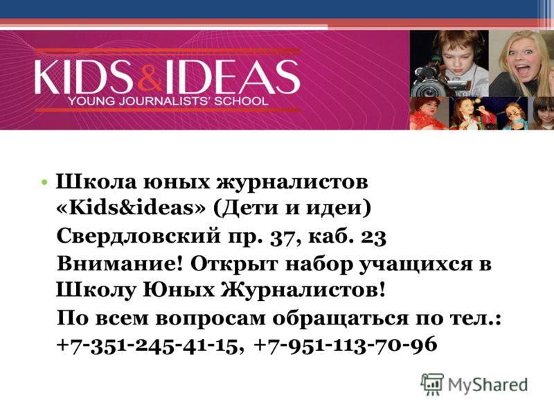 Школа юных журналистов «Kids&ideas» (Дети и идеи) Свердловский пр. 37, каб. 23 Внимание! Открыт набор учащихся в Школу Юных Журналистов! По всем вопросам обращаться по тел.: +7-351-245-41-15, +7-951-113-70-96