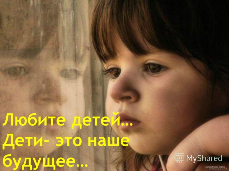 Любите детей… Дети- это наше будущее…