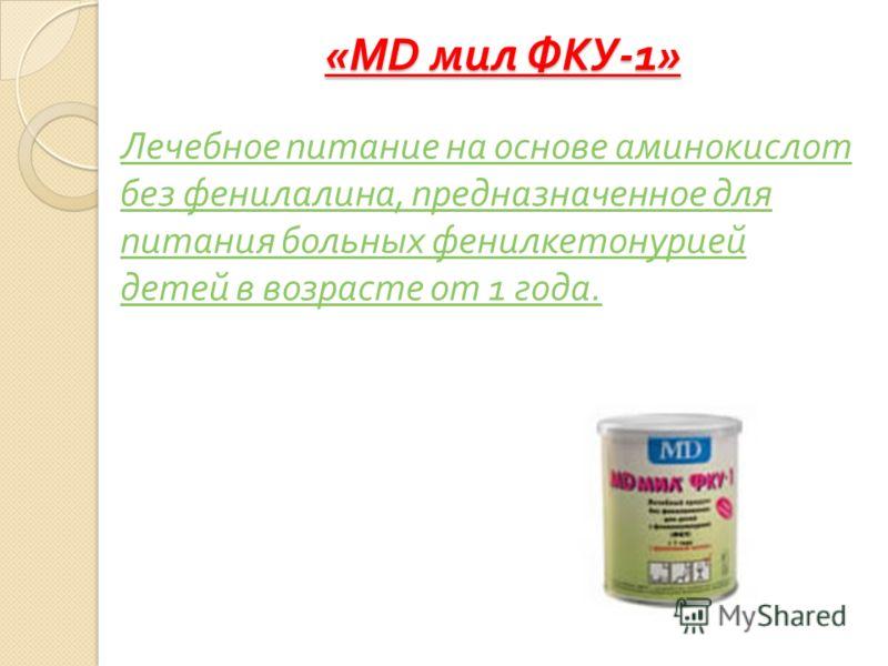 «MD мил ФКУ -1» Лечебное питание на основе аминокислот без фенилалина, предназначенное для питания больных фенилкетонурией детей в возрасте от 1 года.