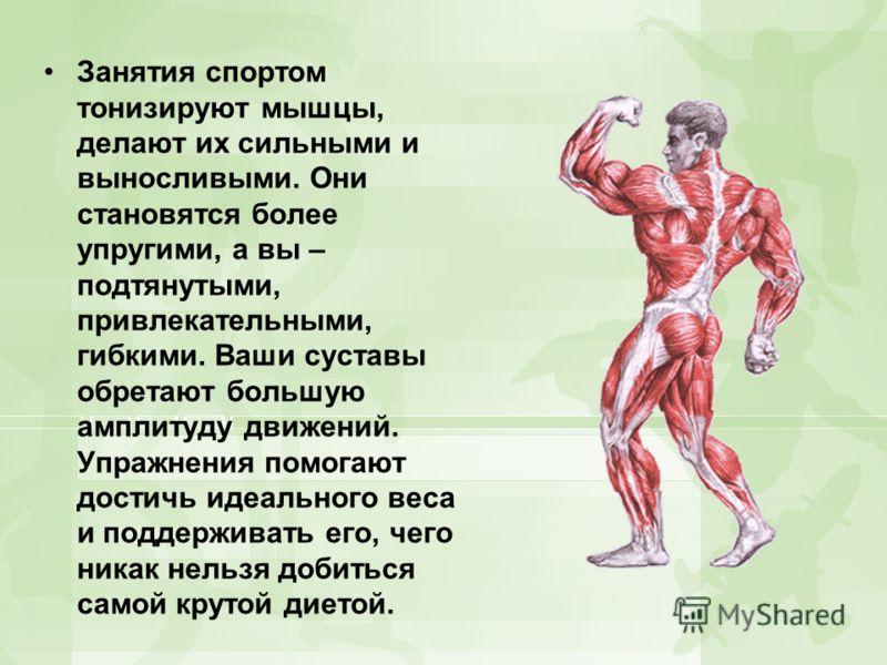Занятия спортом тонизируют мышцы, делают их сильными и выносливыми. Они становятся более упругими, а вы – подтянутыми, привлекательными, гибкими. Ваши суставы обретают большую амплитуду движений. Упражнения помогают достичь идеального веса и поддержи