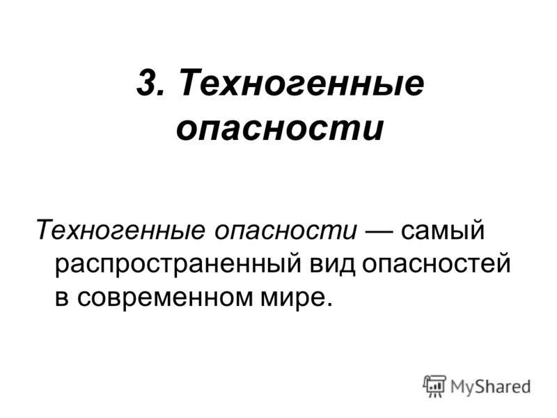 3. Техногенные опасности Техногенные опасности самый распространенный вид опасностей в современном мире.