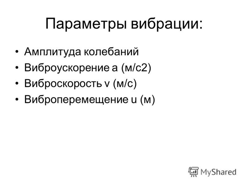 Параметры вибрации: Амплитуда колебаний Виброускорение a (м/с2) Виброскорость v (м/с) Виброперемещение u (м)