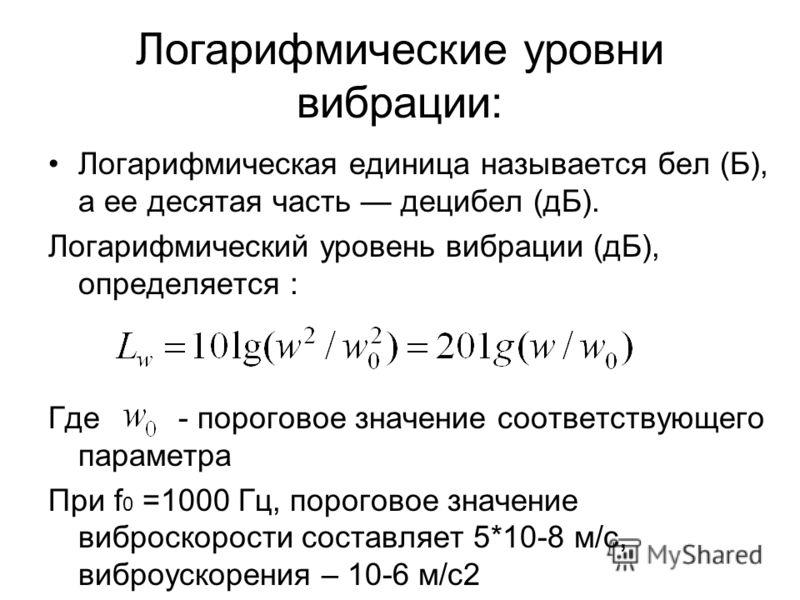 Логарифмические уровни вибрации: Логарифмическая единица называется бел (Б), а ее десятая часть децибел (дБ). Логарифмический уровень вибрации (дБ), определяется : Где - пороговое значение соответствующего параметра При f 0 =1000 Гц, пороговое значен