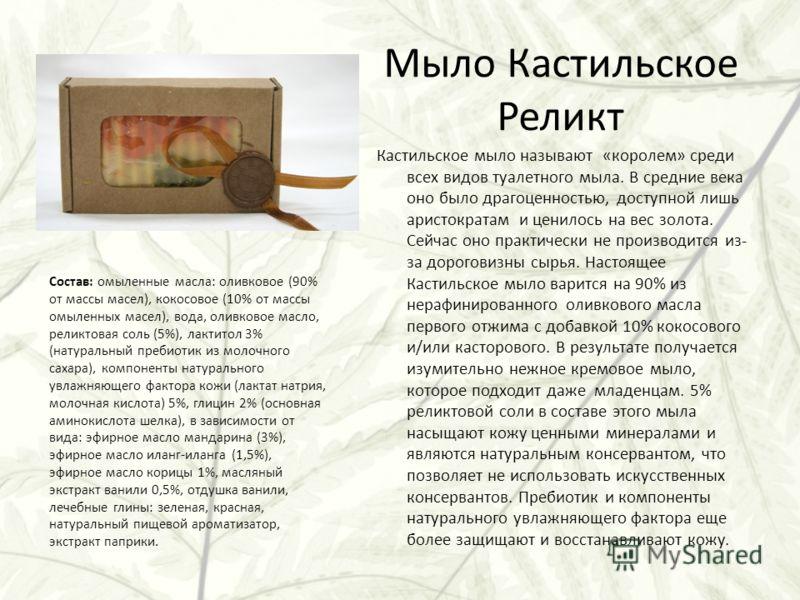 Мыло Кастильское Реликт Кастильское мыло называют «королем» среди всех видов туалетного мыла. В средние века оно было драгоценностью, доступной лишь аристократам и ценилось на вес золота. Сейчас оно практически не производится из- за дороговизны сырь