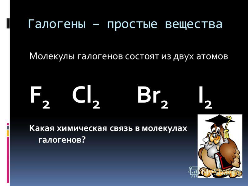 Галогены – простые вещества Молекулы галогенов состоят из двух атомов F 2 Cl 2 Br 2 I 2 Какая химическая связь в молекулах галогенов?