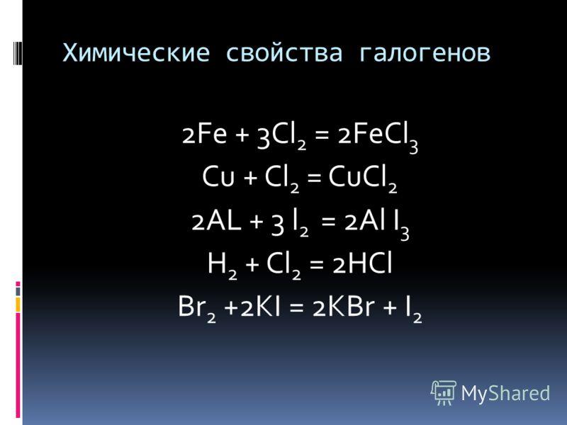 Химические свойства галогенов 2Fe + 3Cl 2 = 2FeCl 3 Cu + Cl 2 = CuCl 2 2AL + 3 l 2 = 2Al I 3 H 2 + Cl 2 = 2HCl Br 2 +2KI = 2KBr + I 2
