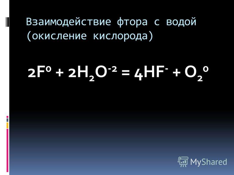 Взаимодействие фтора с водой (окисление кислорода) 2F 0 + 2H 2 O -2 = 4HF - + O 2 0