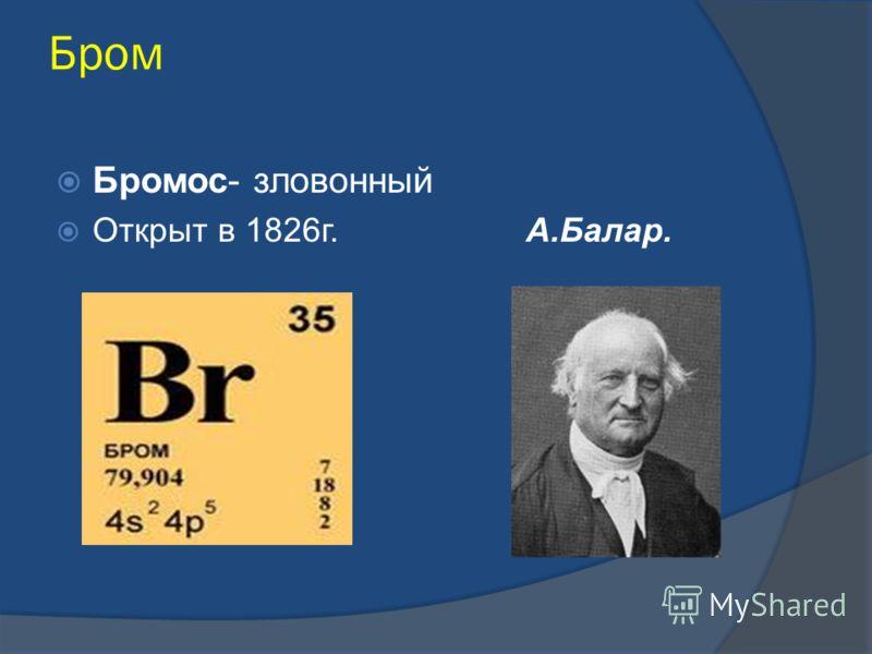 Бром Бромос- зловонный Открыт в 1826г. А.Балар.