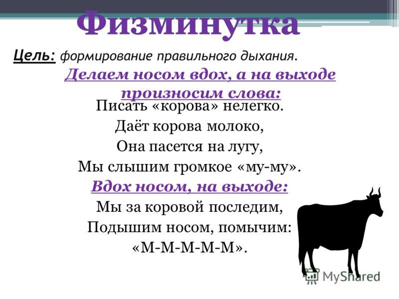 Цель: формирование правильного дыхания. Писать «корова» нелегко. Даёт корова молоко, Она пасется на лугу, Мы слышим громкое «му-му». Вдох носом, на выходе: Мы за коровой последим, Подышим носом, помычим: «М-М-М-М-М». Делаем носом вдох, а на выходе пр