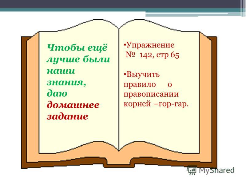 Чтобы ещё лучше были наши знания, даю домашнее задание Упражнение 142, стр 65 Выучить правило о правописании корней –гор-гар.