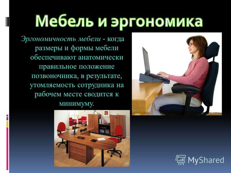 Эргономичность мебели - когда размеры и формы мебели обеспечивают анатомически правильное положение позвоночника, в результате, утомляемость сотрудника на рабочем месте сводится к минимуму.