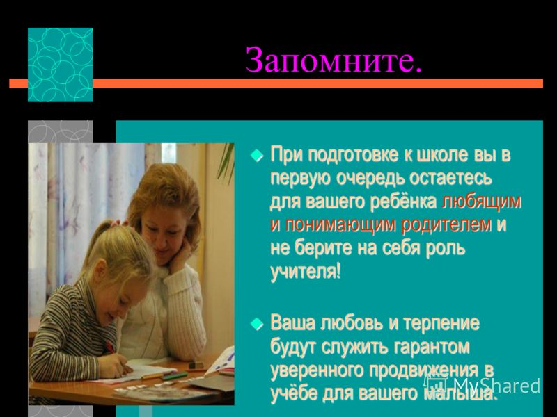 Запомните. При подготовке к школе вы в первую очередь остаетесь для вашего ребёнка любящим и понимающим родителем и не берите на себя роль учителя! При подготовке к школе вы в первую очередь остаетесь для вашего ребёнка любящим и понимающим родителем