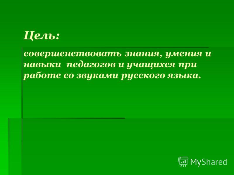 Цель: совершенствовать знания, умения и навыки педагогов и учащихся при работе со звуками русского языка.