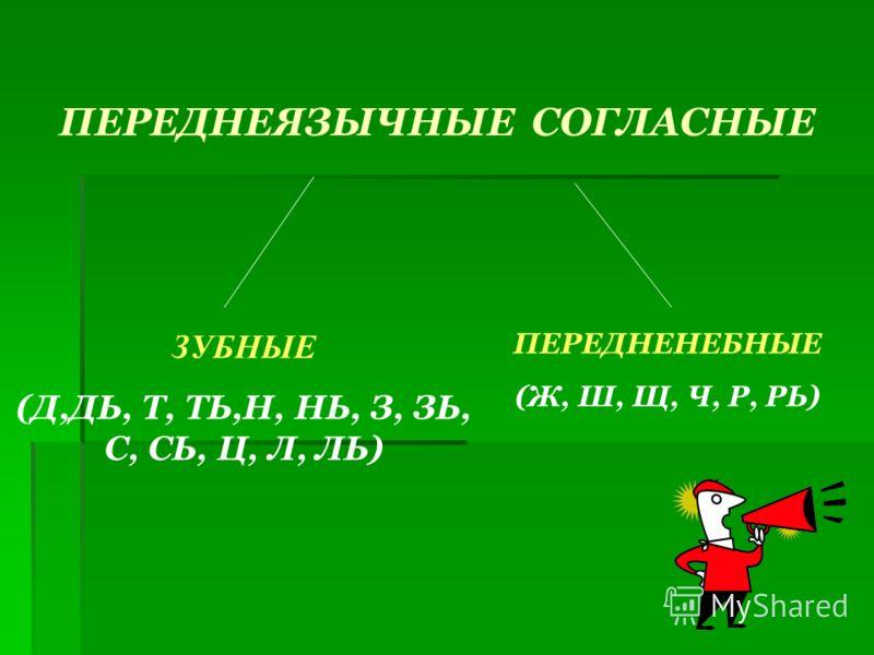 ПЕРЕДНЕЯЗЫЧНЫЕ СОГЛАСНЫЕ ЗУБНЫЕ (Д,ДЬ, Т, ТЬ,Н, НЬ, З, ЗЬ, С, СЬ, Ц, Л, ЛЬ) ПЕРЕДНЕНЕБНЫЕ (Ж, Ш, Щ, Ч, Р, РЬ)