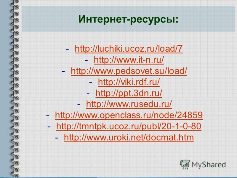 Интернет-ресурсы: -http://luchiki.ucoz.ru/load/7http://luchiki.ucoz.ru/load/7 -http://www.it-n.ru/http://www.it-n.ru/ -http://www.pedsovet.su/load/http://www.pedsovet.su/load/ -http://viki.rdf.ru/http://viki.rdf.ru/ -http://ppt.3dn.ru/http://ppt.3dn.