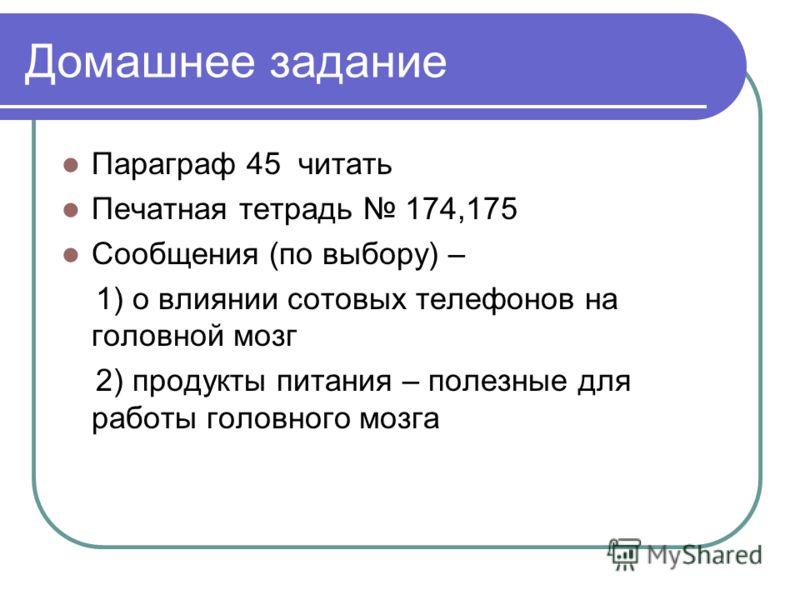 Домашнее задание Параграф 45 читать Печатная тетрадь 174,175 Сообщения (по выбору) – 1) о влиянии сотовых телефонов на головной мозг 2) продукты питания – полезные для работы головного мозга