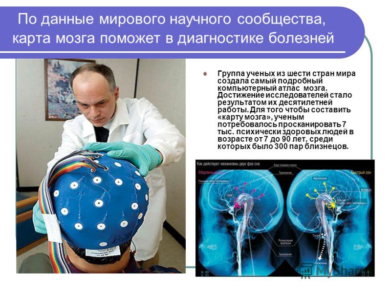 По данные мирового научного сообщества, карта мозга поможет в диагностике болезней Группа ученых из шести стран мира создала самый подробный компьютерный атлас мозга. Достижение исследователей стало результатом их десятилетней работы. Для того чтобы