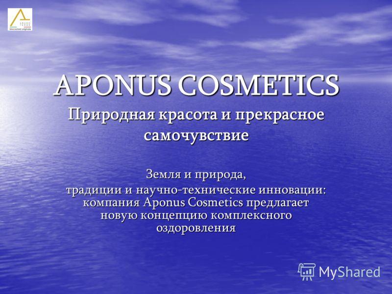 APONUS COSMETICS Природная красота и прекрасное самочувствие Земля и природа, традиции и научно-технические инновации: компания Aponus Cosmetics предлагает новую концепцию комплексного оздоровления