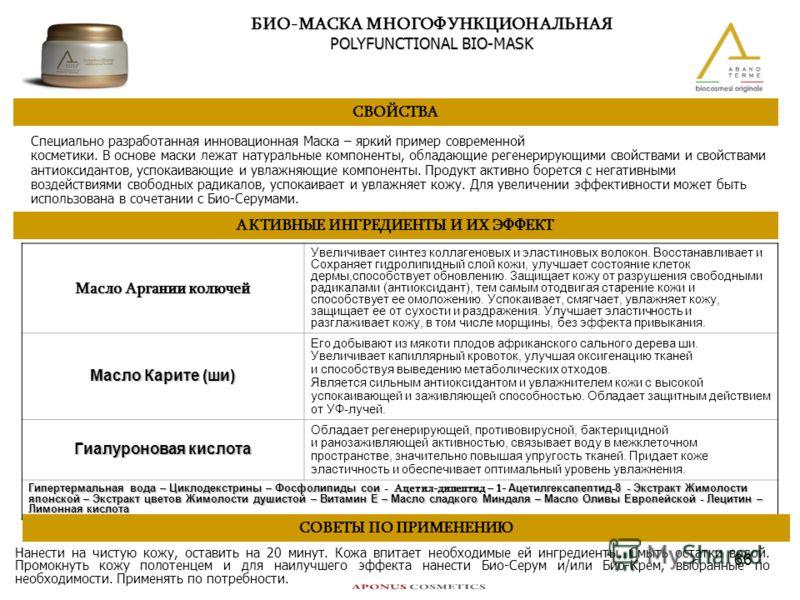 66 БИО-МАСКА МНОГОФУНКЦИОНАЛЬНАЯ POLYFUNCTIONAL BIO-MASK СВОЙСТВА Специально разработанная инновационная Маска – яркий пример современной косметики. В основе маски лежат натуральные компоненты, обладающие регенерирующими свойствами и свойствами антио