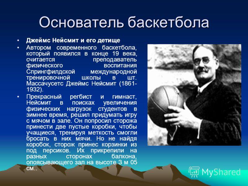 Основатель баскетбола Джеймс Нейсмит и его детище Автором современного баскетбола, который появился в конце 19 века, считается преподаватель физического воспитания Спрингфилдской международной тренировочной школы в шт. Массачусетс Джеймс Нейсмит (186