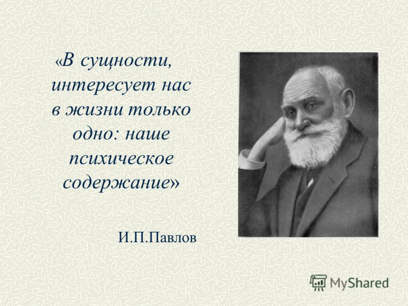 « В сущности, интересует нас в жизни только одно: наше психическое содержание» И.П.Павлов