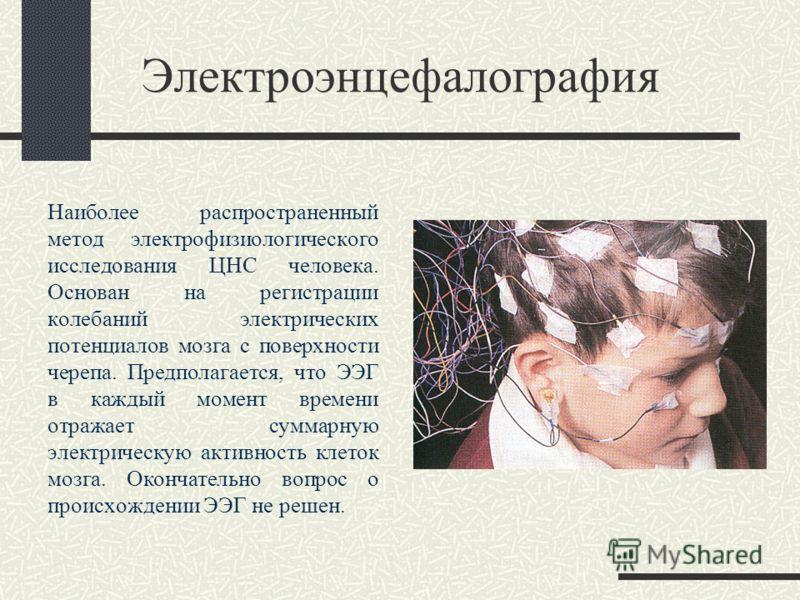 Электроэнцефалография Наиболее распространенный метод электрофизиологического исследования ЦНС человека. Основан на регистрации колебаний электрических потенциалов мозга с поверхности черепа. Предполагается, что ЭЭГ в каждый момент времени отражает с