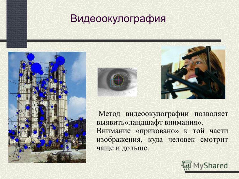 Метод видеоокулографии позволяет выявить«ландшафт внимания». Внимание «приковано» к той части изображения, куда человек смотрит чаще и дольше. Видеоокулография