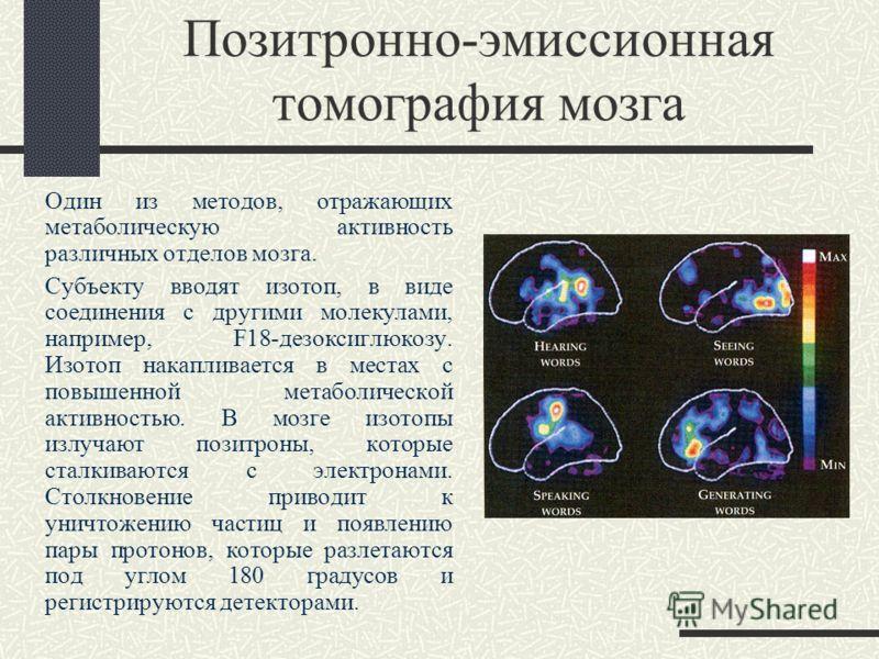 Позитронно-эмиссионная томография мозга Один из методов, отражающих метаболическую активность различных отделов мозга. Субъекту вводят изотоп, в виде соединения с другими молекулами, например, F18-дезоксиглюкозу. Изотоп накапливается в местах с повыш