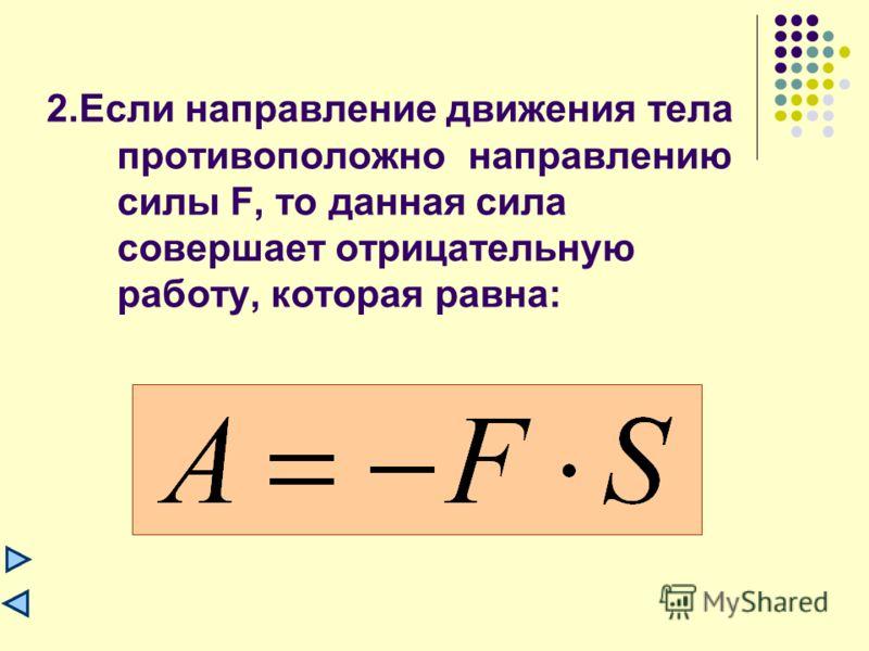 1.Если направление движения тела совпадает с направлением действия силы F, то сила совершает положительную работу, которая равна:
