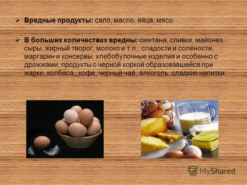 Вредные продукты: сало, масло, яйца, мясо. В больших количествах вредны: сметана, сливки, майонез, сыры, жирный творог, молоко и т.п., сладости и солёности, маргарин и консервы, хлебобулочные изделия и особенно с дрожжами; продукты с чёрной коркой об