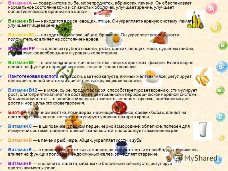 Витамин А содержится в рыбе, морепродуктах, абрикосах, печени. Он обеспечивает нормальное состояние кожи и слизистых оболочек, улучшает зрение, улучшает сопротивляемость организма в целом. Витамин B1 находится в рисе, овощах, птице. Он укрепляет нерв