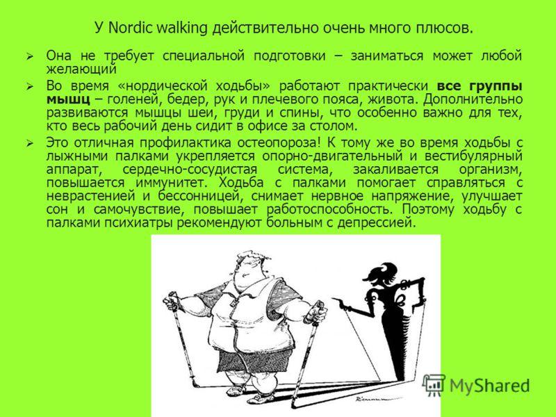 У Nordic walking действительно очень много плюсов. Она не требует специальной подготовки – заниматься может любой желающий Во время «нордической ходьбы» работают практически все группы мышц – голеней, бедер, рук и плечевого пояса, живота. Дополнитель