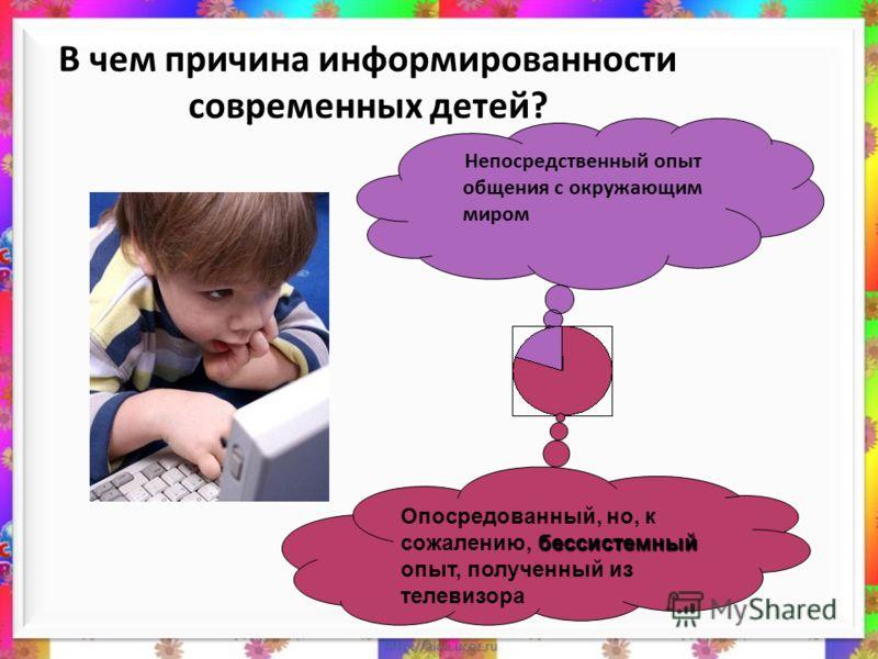 В чем причина информированности современных детей? Непосредственный опыт общения с окружающим миром бессистемный Опосредованный, но, к сожалению, бессистемный опыт, полученный из телевизора