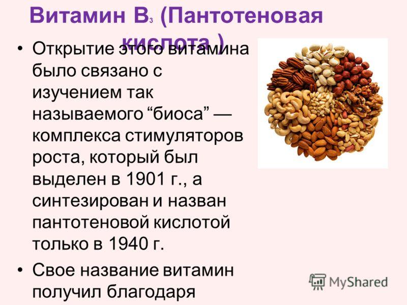 Открытие этого витамина было связано с изучением так называемого биоса комплекса стимуляторов роста, который был выделен в 1901 г., а синтезирован и назван пантотеновой кислотой только в 1940 г. Свое название витамин получил благодаря широкому распро