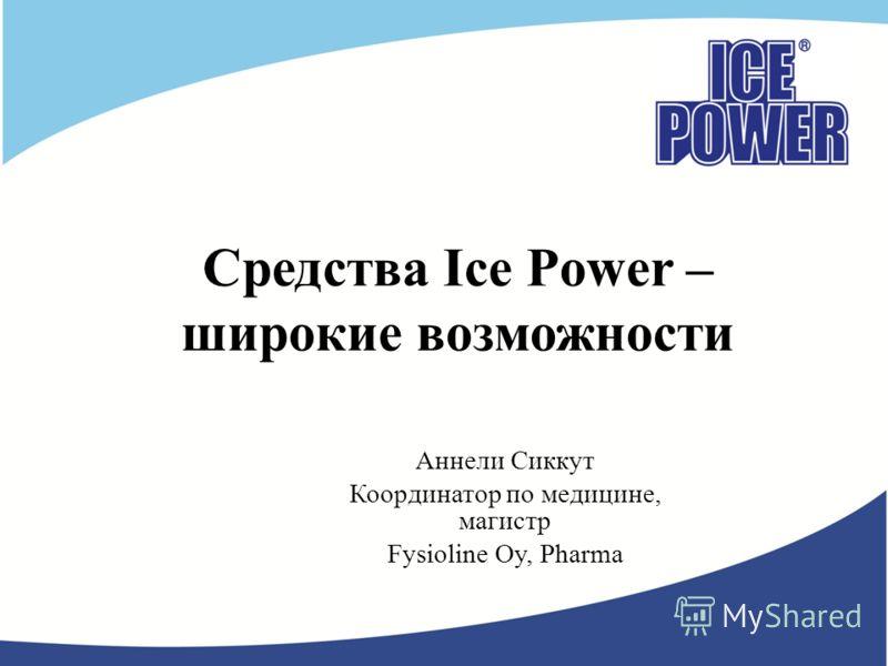 Средства Ice Power – широкие возможности Аннели Сиккут Координатор по медицине, магистр Fysioline Oy, Pharma