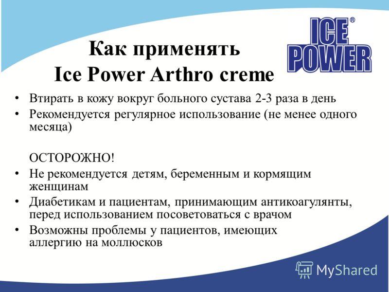 Как применять Ice Power Arthro creme Втирать в кожу вокруг больного сустава 2-3 раза в день Рекомендуется регулярное использование (не менее одного месяца) ОСТОРОЖНО! Не рекомендуется детям, беременным и кормящим женщинам Диабетикам и пациентам, прин