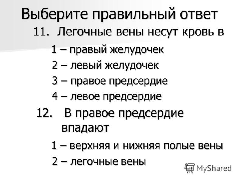 Выберите правильный ответ 11. Легочные вены несут кровь в 11. Легочные вены несут кровь в 1 – правый желудочек 1 – правый желудочек 2 – левый желудочек 2 – левый желудочек 3 – правое предсердие 3 – правое предсердие 4 – левое предсердие 4 – левое пре