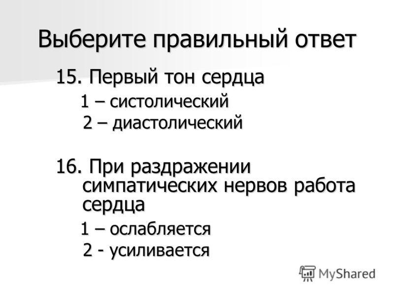 Выберите правильный ответ 15. Первый тон сердца 1 – систолический 1 – систолический 2 – диастолический 2 – диастолический 16. При раздражении симпатических нервов работа сердца 1 – ослабляется 1 – ослабляется 2 - усиливается 2 - усиливается