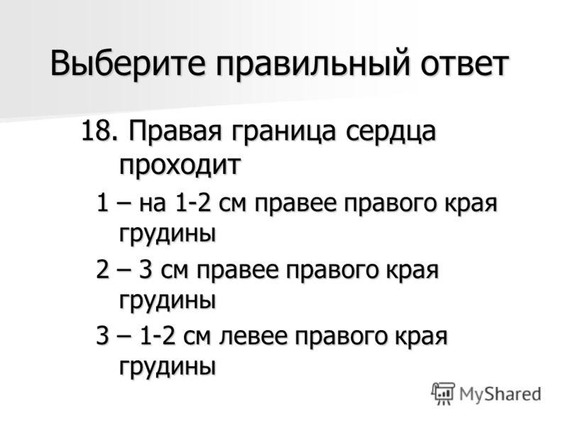 Выберите правильный ответ 18. Правая граница сердца проходит 1 – на 1-2 см правее правого края грудины 1 – на 1-2 см правее правого края грудины 2 – 3 см правее правого края грудины 2 – 3 см правее правого края грудины 3 – 1-2 см левее правого края г