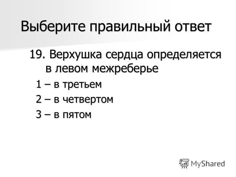 Выберите правильный ответ 19. Верхушка сердца определяется в левом межреберье 1 – в третьем 1 – в третьем 2 – в четвертом 2 – в четвертом 3 – в пятом 3 – в пятом