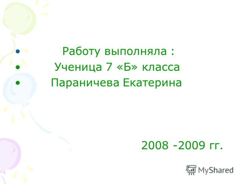 Работу выполняла : Ученица 7 «Б» класса Параничева Екатерина 2008 -2009 гг.