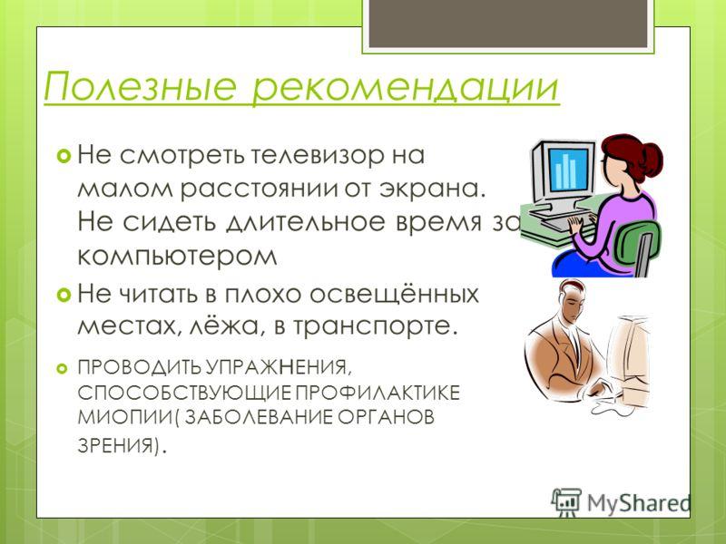 Полезные рекомендации Не смотреть телевизор на малом расстоянии от экрана. Не сидеть длительное время за компьютером Не читать в плохо освещённых местах, лёжа, в транспорте. ПРОВОДИТЬ УПРАЖ н ЕНИЯ, СПОСОБСТВУЮЩИЕ ПРОФИЛАКТИКЕ МИОПИИ( ЗАБОЛЕВАНИЕ ОРГА
