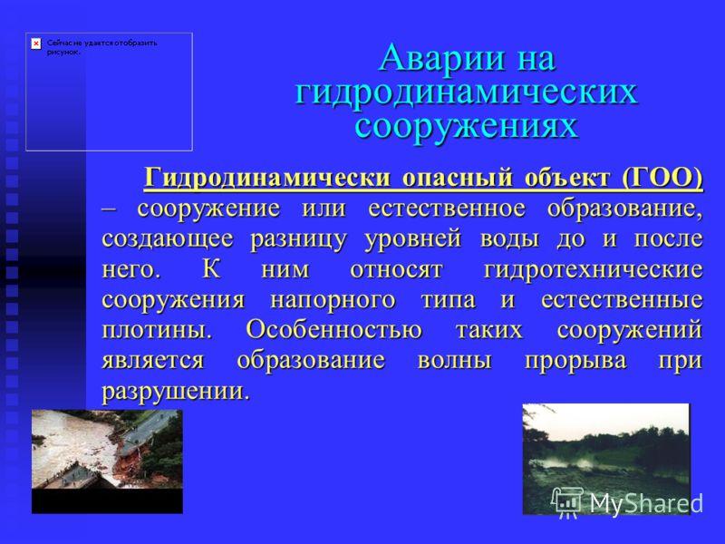 Аварии на гидродинамических сооружениях Гидродинамически опасный объект (ГОО) – сооружение или естественное образование, создающее разницу уровней воды до и после него. К ним относят гидротехнические сооружения напорного типа и естественные плотины.