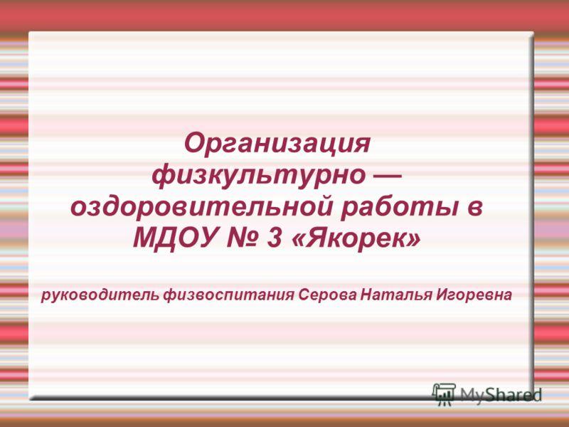Организация физкультурно оздоровительной работы в МДОУ 3 «Якорек» руководитель физвоспитания Серова Наталья Игоревна